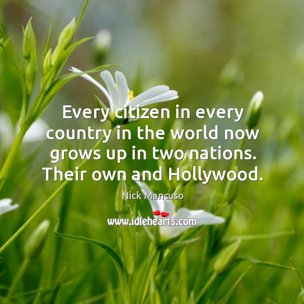 Every citizen in every country in the world now grows up in two nations. Their own and hollywood. Image