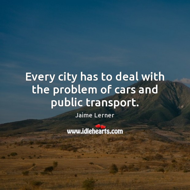 Every city has to deal with the problem of cars and public transport. Jaime Lerner Picture Quote
