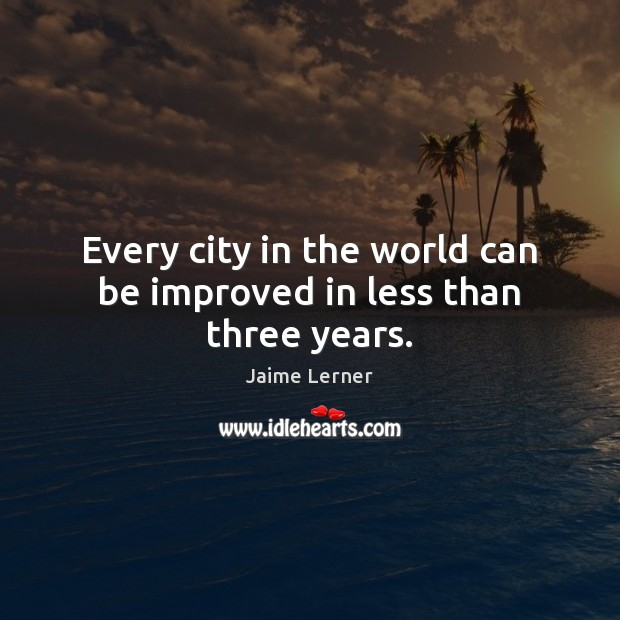 Every city in the world can be improved in less than three years. Jaime Lerner Picture Quote