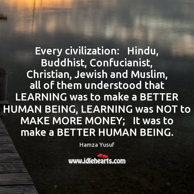 Image, Every civilization:   Hindu, Buddhist, Confucianist, Christian, Jewish and Muslim, all of them