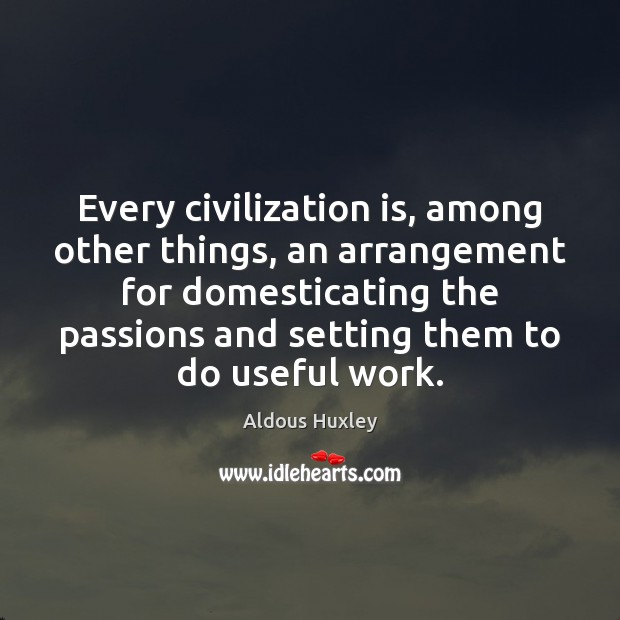 Every civilization is, among other things, an arrangement for domesticating the passions Aldous Huxley Picture Quote