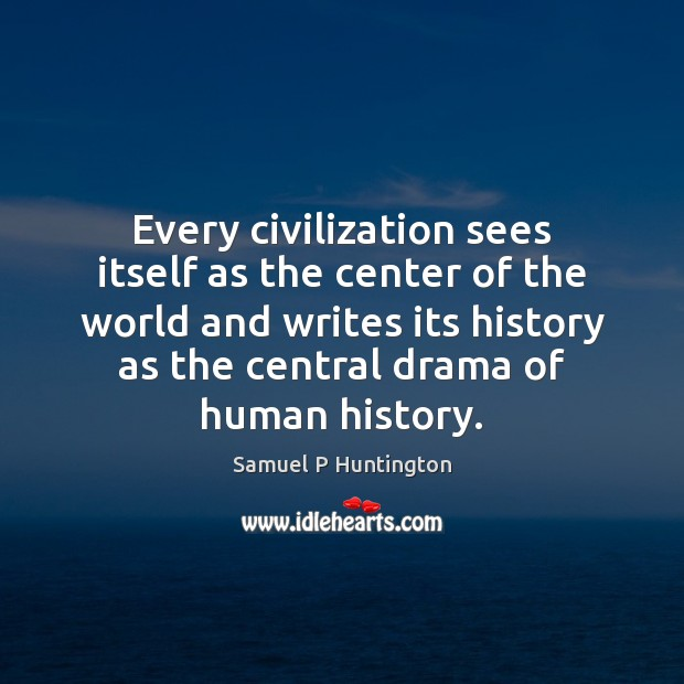 Every civilization sees itself as the center of the world and writes Samuel P Huntington Picture Quote