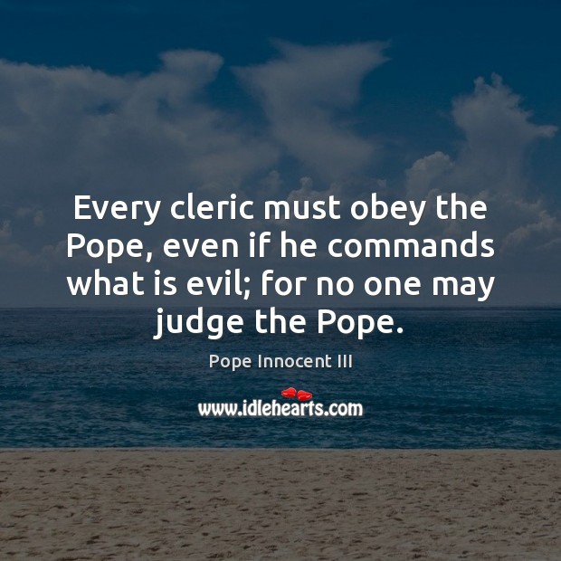 Every cleric must obey the Pope, even if he commands what is Pope Innocent III Picture Quote
