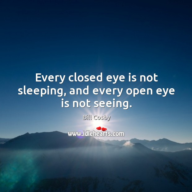 Every closed eye is not sleeping, and every open eye is not seeing. Image