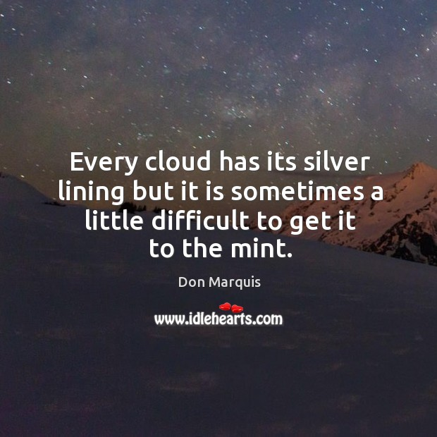 Every cloud has its silver lining but it is sometimes a little difficult to get it to the mint. Don Marquis Picture Quote