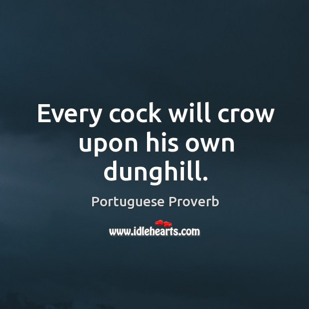 Every cock will crow upon his own dunghill. Image