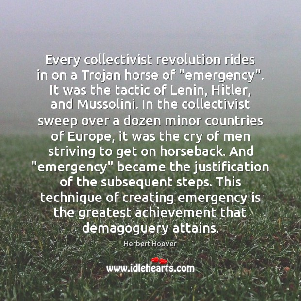 """Every collectivist revolution rides in on a Trojan horse of """"emergency"""". It Herbert Hoover Picture Quote"""