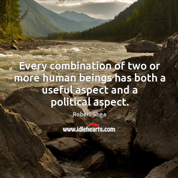 Every combination of two or more human beings has both a useful aspect Robert Shea Picture Quote