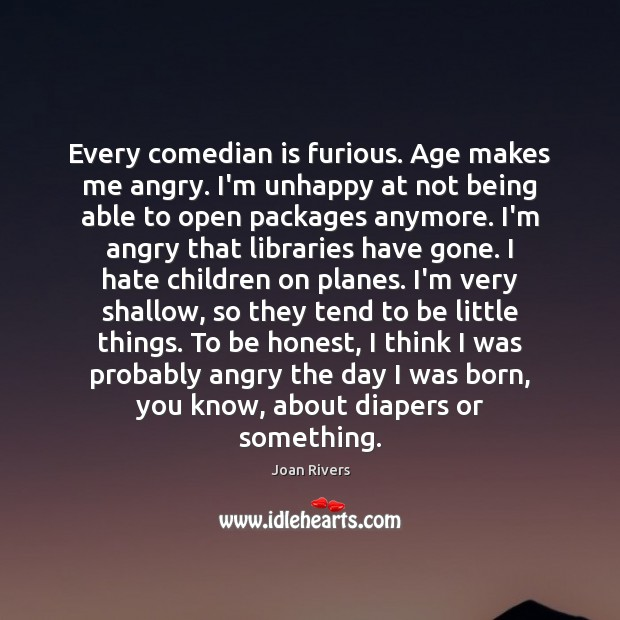 Every comedian is furious. Age makes me angry. I'm unhappy at not Image