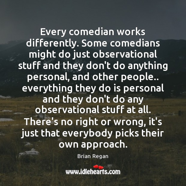 Every comedian works differently. Some comedians might do just observational stuff and Image