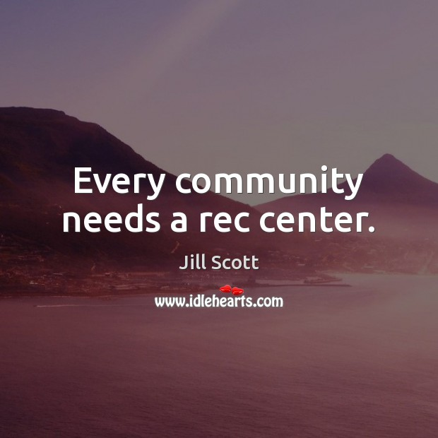 Every community needs a rec center. Jill Scott Picture Quote
