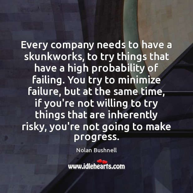 Every company needs to have a skunkworks, to try things that have Nolan Bushnell Picture Quote