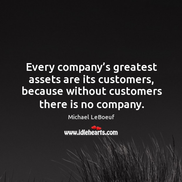 Every company's greatest assets are its customers, because without customers there is no company. Image