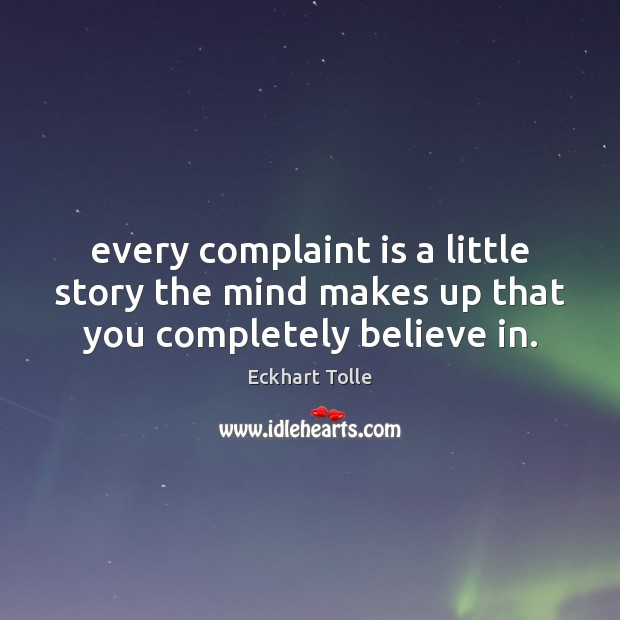 Every complaint is a little story the mind makes up that you completely believe in. Image