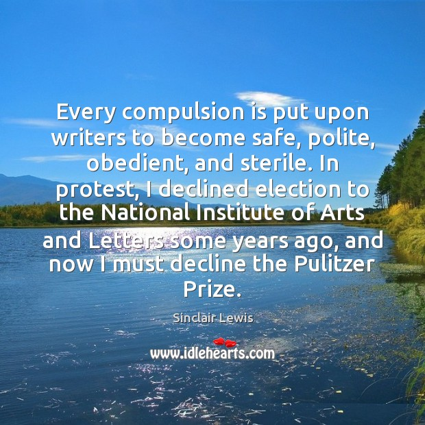 Every compulsion is put upon writers to become safe, polite, obedient, and Sinclair Lewis Picture Quote