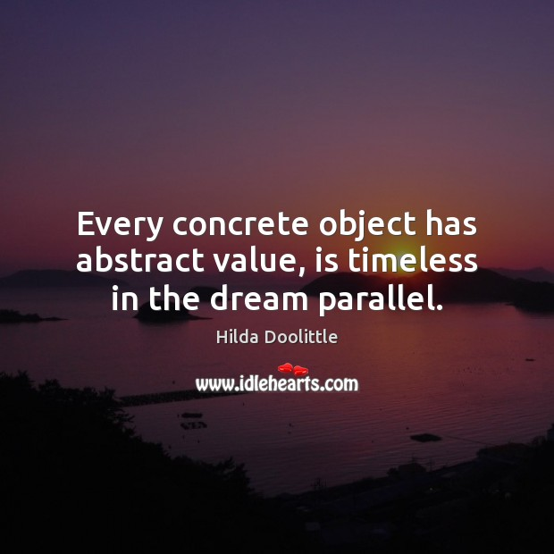 Every concrete object has abstract value, is timeless in the dream parallel. Hilda Doolittle Picture Quote