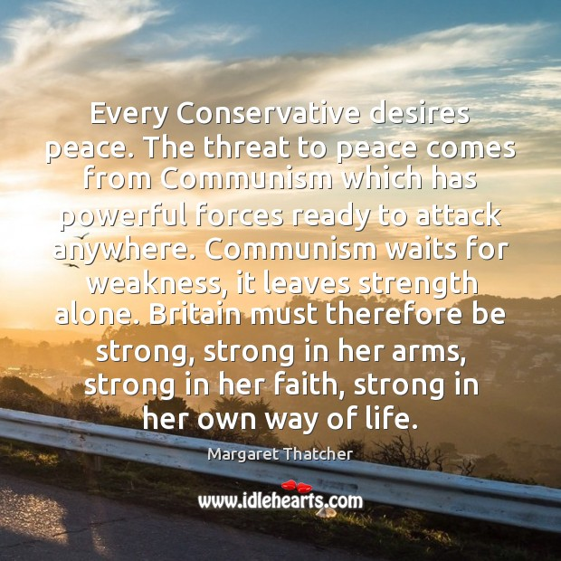 Every Conservative desires peace. The threat to peace comes from Communism which Margaret Thatcher Picture Quote