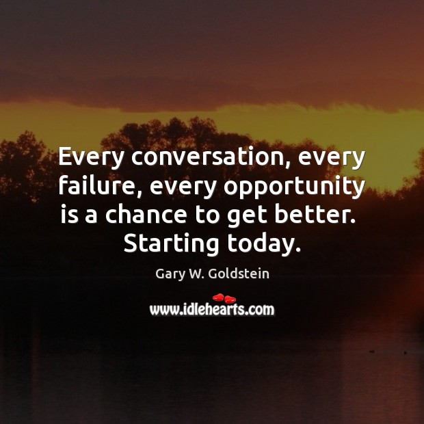 Every conversation, every failure, every opportunity is a chance to get better. Image