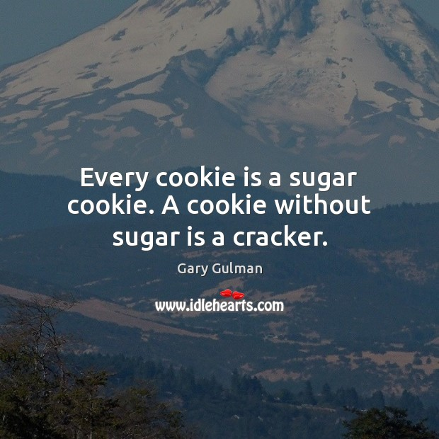 Every cookie is a sugar cookie. A cookie without sugar is a cracker. Image
