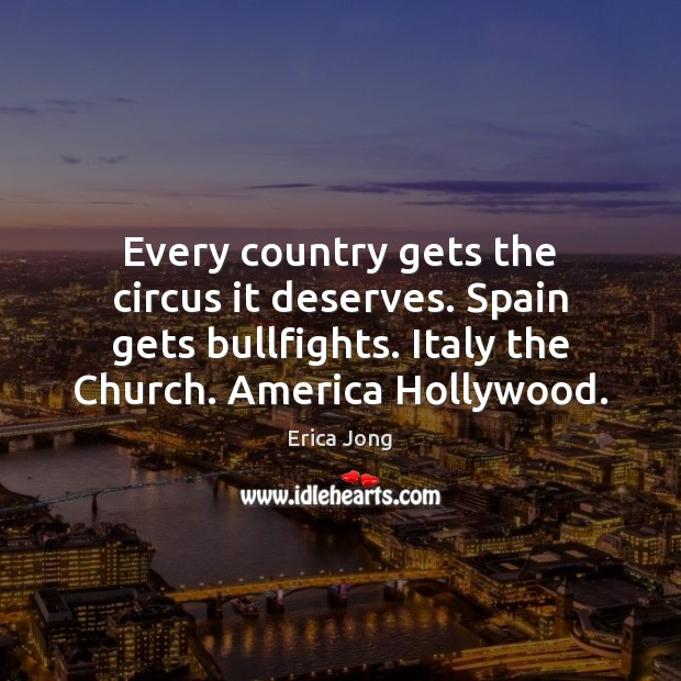 Every country gets the circus it deserves. Spain gets bullfights. Italy the Erica Jong Picture Quote