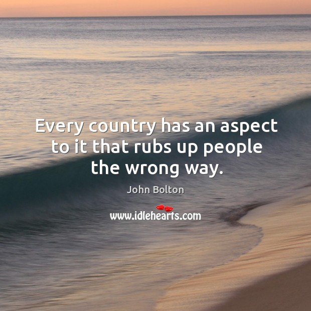 Every country has an aspect to it that rubs up people the wrong way. John Bolton Picture Quote