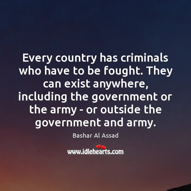 Every country has criminals who have to be fought. They can exist Bashar Al Assad Picture Quote