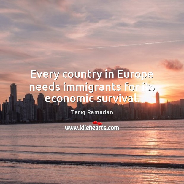 Every country in Europe needs immigrants for its economic survival. Tariq Ramadan Picture Quote