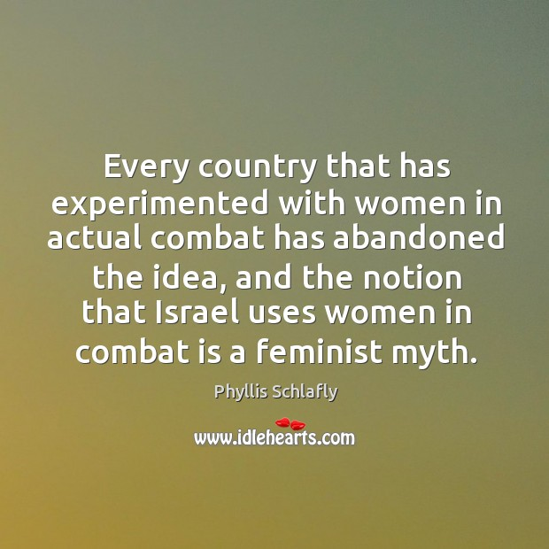 Every country that has experimented with women in actual combat has abandoned the idea, and the notion Image