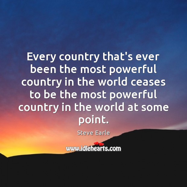 Every country that's ever been the most powerful country in the world Steve Earle Picture Quote