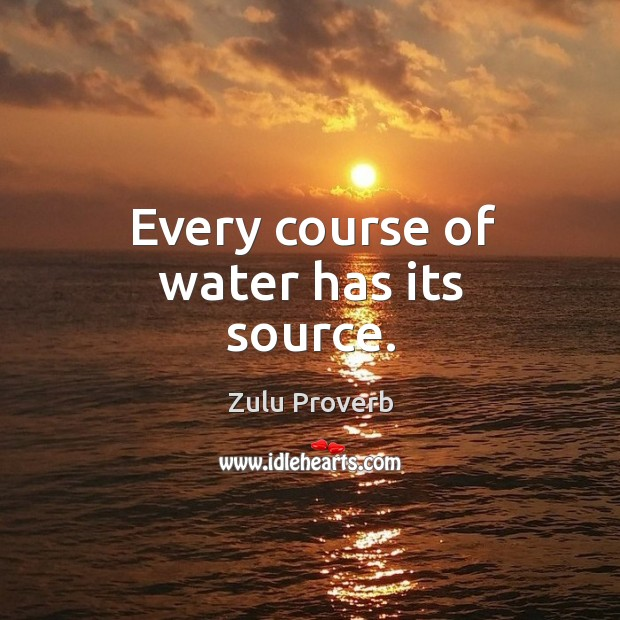 Every course of water has its source. Zulu Proverbs Image