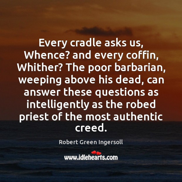Every cradle asks us, Whence? and every coffin, Whither? The poor barbarian, Robert Green Ingersoll Picture Quote