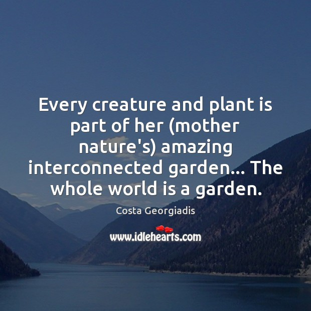 Every creature and plant is part of her (mother nature's) amazing interconnected Costa Georgiadis Picture Quote