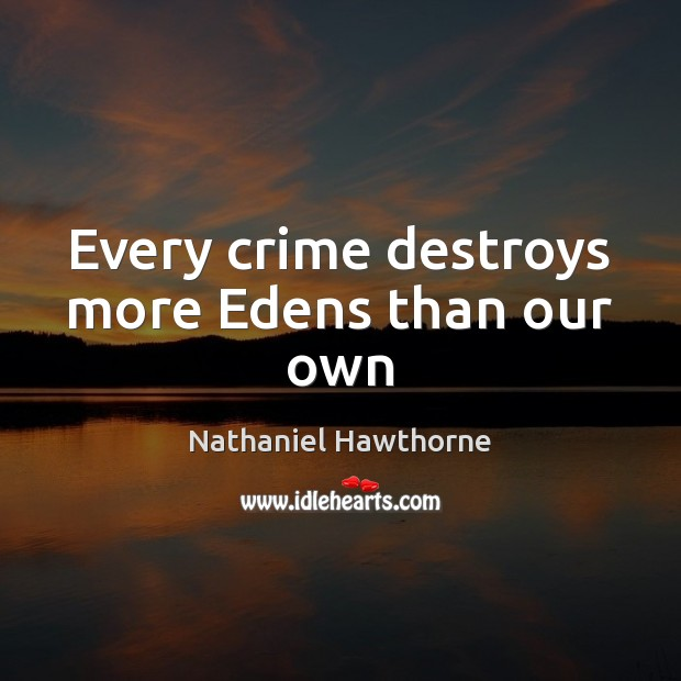 Every crime destroys more Edens than our own Nathaniel Hawthorne Picture Quote