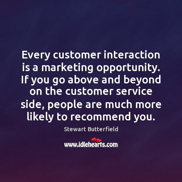 Every customer interaction is a marketing opportunity. If you go above and Image