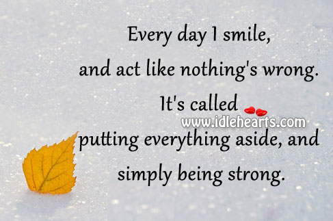 Every day I smile, and act like nothing's wrong. Being Strong Quotes Image