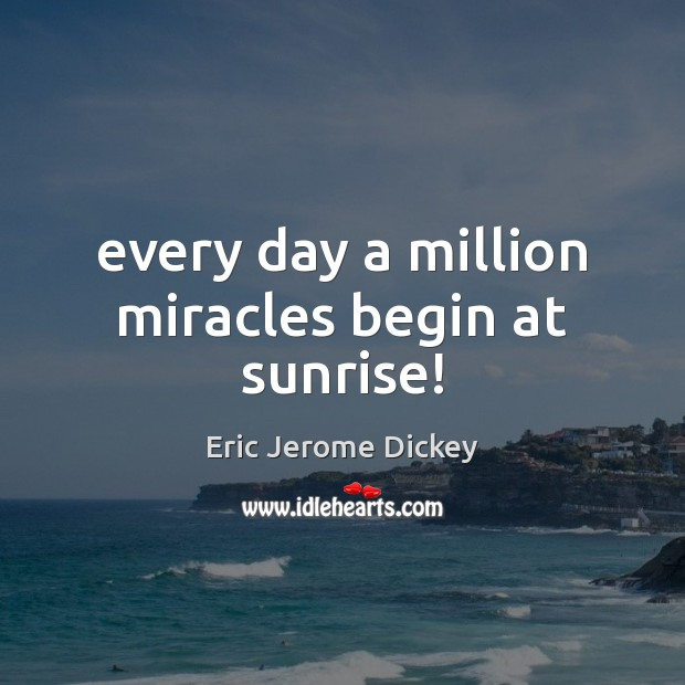 Every day a million miracles begin at sunrise! Image