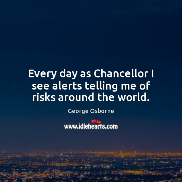 Image, Every day as Chancellor I see alerts telling me of risks around the world.