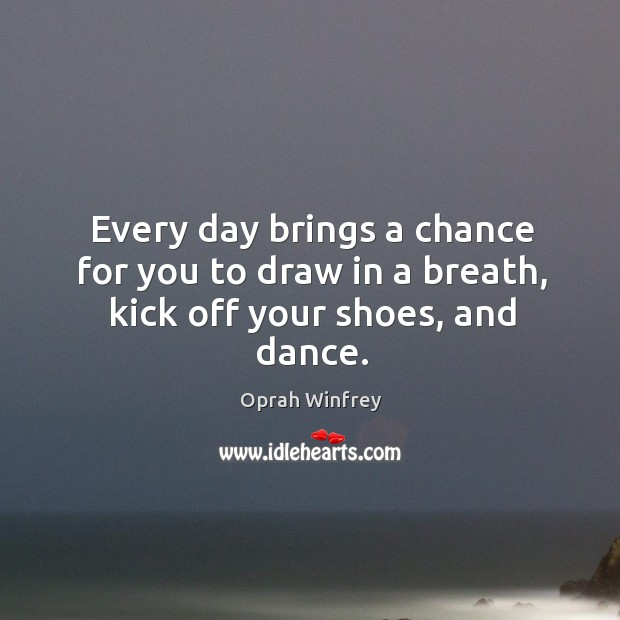 Image, Every day brings a chance for you to draw in a breath, kick off your shoes, and dance.
