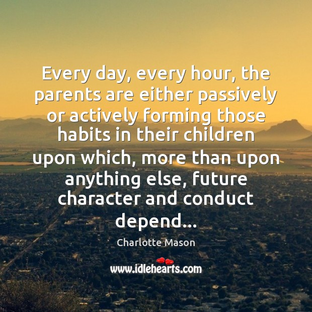 Every day, every hour, the parents are either passively or actively forming Charlotte Mason Picture Quote