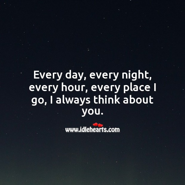 Every day, every night, every hour, every place I go, I always think about you. Thinking of You Quotes Image