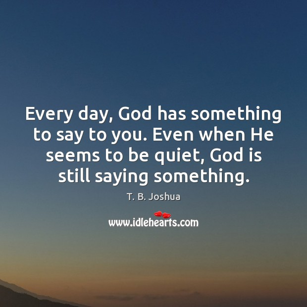 Every day, God has something to say to you. Even when He T. B. Joshua Picture Quote