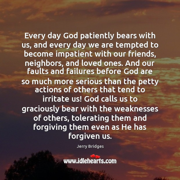 Every day God patiently bears with us, and every day we are Jerry Bridges Picture Quote