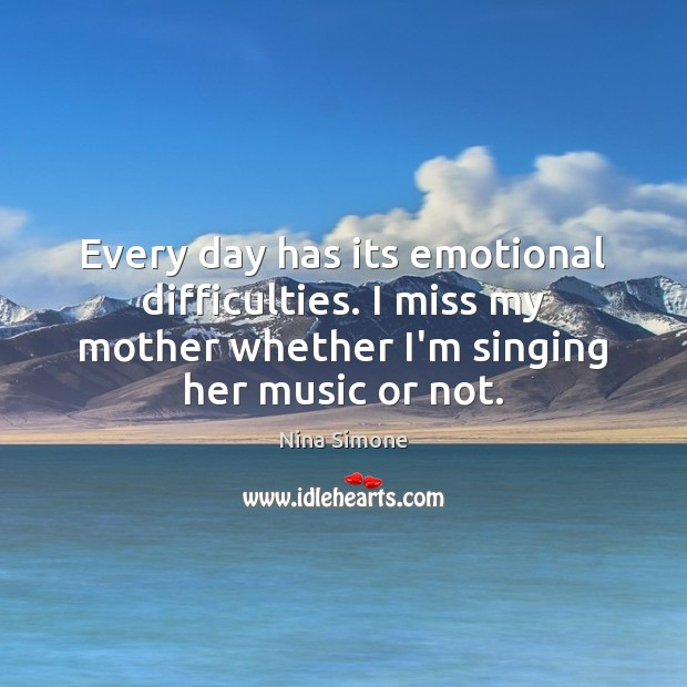 Every day has its emotional difficulties. I miss my mother whether I'm Nina Simone Picture Quote