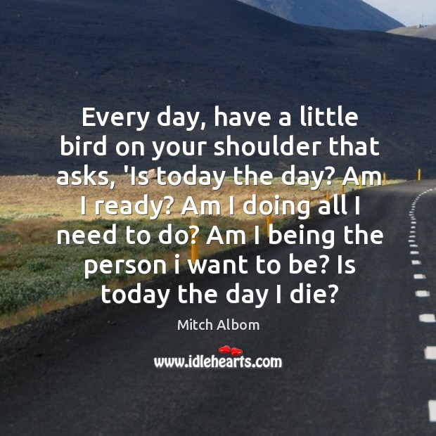 Every day, have a little bird on your shoulder that asks, 'Is Mitch Albom Picture Quote