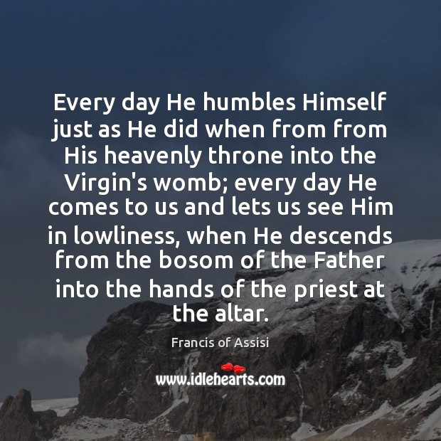 Every day He humbles Himself just as He did when from from Image