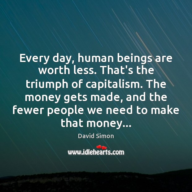 Every day, human beings are worth less. That's the triumph of capitalism. Image