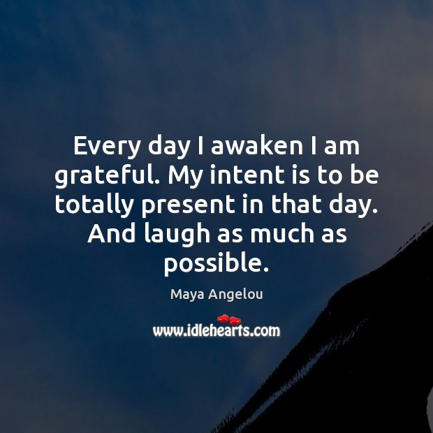 Every day I awaken I am grateful. My intent is to be Intent Quotes Image