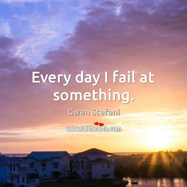 Every day I fail at something. Gwen Stefani Picture Quote