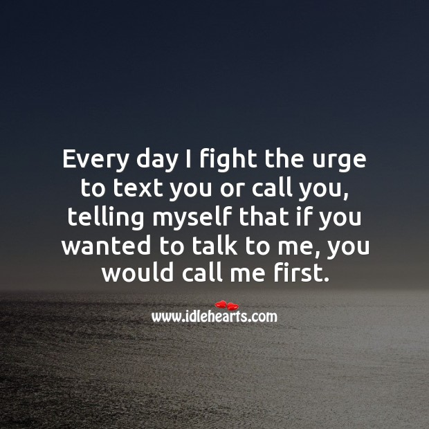 Every day I fight the urge to text you or call you Love Hurts Quotes Image
