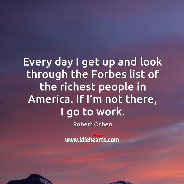 Every day I get up and look through the forbes list of the richest people in america. Image